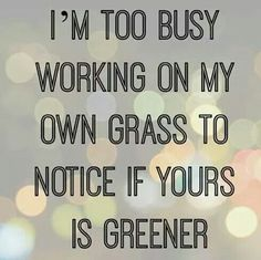 I'm too busy working on my own grass to notice yours is greener #personalgrowth