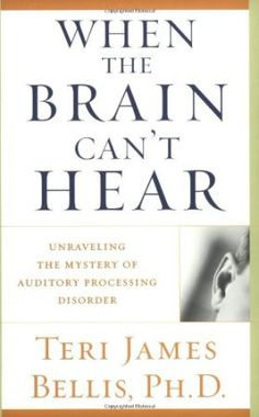 Book: When the Brain Can't Hear: Unraveling the Mystery of Auditory Processing Disorder by Ph.d. Teri James Bellis
