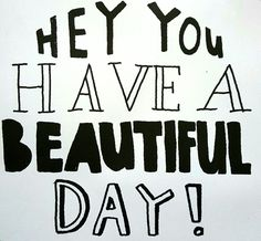 Hey you, have a beautiful day!