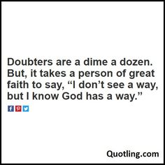 "Doubters are a dime a dozen. But, it takes a person of great faith to say, ""I don't see a way, but I know God has a way - Joel Osteen Quote"
