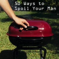 50 ways to spoil your man or at least make him think he's pretty special! Haha gotta keep my man happy:)