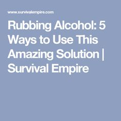 Rubbing Alcohol: 5 Ways to Use This Amazing Solution | Survival Empire