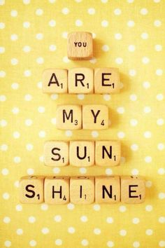You are my sunshine! Used to sing this to Michael every night until he learned the words too!