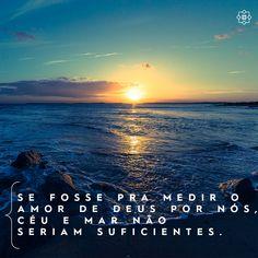 Se fosse pra medir o amor de Deus por nós, céu e mar não seriam suficientes.