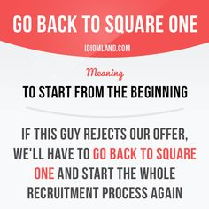 """Go back to square one"" means ""to start from the beginning"". Example: If this guy rejects our offer, we'll have to go back to square one and start the whole recruitment process again. Get our apps for. English Grammar Worksheets, English Vocabulary Words, English Phrases, English Idioms, English Writing, English Words, English Lessons, Learn English, English Language Learning"