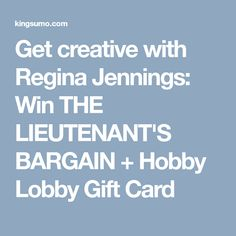 Get creative with Regina Jennings: Win THE LIEUTENANT'S BARGAIN + Hobby Lobby Gift Card