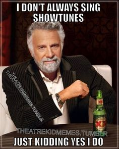 I don't always sing showtunes Just kidding Yes I do. theatre kid