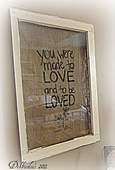 picture frame {You were made to love} - Debbiedoo's DIY:: Fabulous saying in an Salvaged Window Frame ! by Fabulous saying in an Salvaged Window Frame ! Window Art, Window Frames, Window Ideas, Wood Frames, Burlap Crafts, Diy Crafts, Geek Crafts, Burlap Picture Frames, Burlap Pictures