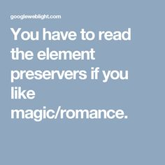 You have to read the element preservers if you like magic/romance.