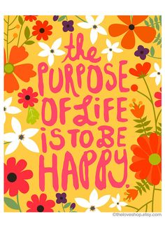 The+Purpose+Of+Life+Is+To+Be+Happy by+theloveshop