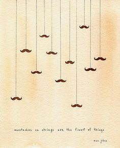 Moustaches on strings are the finest of things - marc johns.