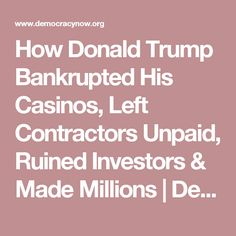 How Donald Trump Bankrupted His Casinos, Left Contractors Unpaid, Ruined Investors & Made Millions | Democracy Now!                                                                                                                                                                                 More