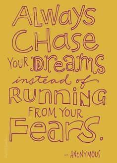 Chase your dreams.. This means a lot to me because you shouldn't run away from your fears.