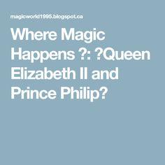 Where Magic Happens ヅ: ♔Queen Elizabeth II and Prince Philip♔