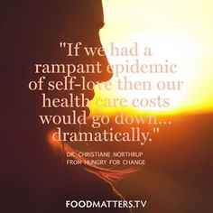 """""""If we had a rampant epidemic of self-love then our health care costs would go down… dramatically."""" - Dr. Christiane Northrup from Hungry For Change"""