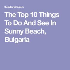 The Top 10 Things To Do And See In Sunny Beach, Bulgaria