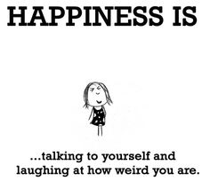 Happiness is talking to yourself....