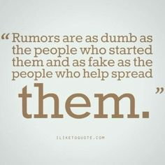 Rumors are started by haters, carried by fools and accepted by idiots. Don't be an idiot!