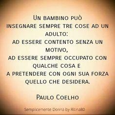 Un bambino può insegnare sempre tre cose ad un adulto: ad essere contento senza un motivo, ad essere sempre occupato con qualche cosa e a pretendere con ogni sua forza quello che desidera. Paulo Coelho