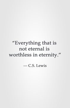"""Everything that is  not eternal is  worthless in eternity.""  ― C.S. Lewis"