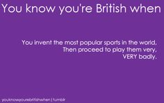 You know you're british when: you invent the most popular sports ... then proceed to play them very, VERY badly.