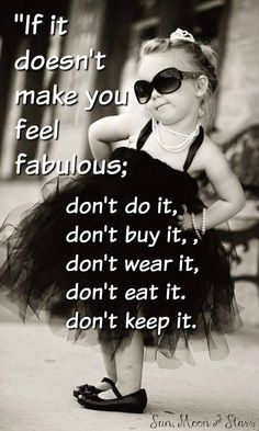 """""""If it doesn't make you feel fabulous: don't do it, don't buy it, don't wear it, don't eat it, don't keep it."""" Sounds like pretty good advise to me to live by from whoever said this. #feelsright #feelsgood"""