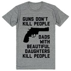 Guns Don't Kill People, Dads With Beautiful Daughters Kill People // ha!