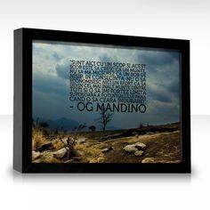 """""""Sunt aici cu un scop şi acest scop este să cresc ca un munte, nu să mă micşorez ca un bob de nisip. În consecinţă, nu o să economisesc nici un efort ca să devin cel mai înalt munte dintre toţi şi o să îmi forţez limita superioară a potenţialului până când o să ceară îndurare!"""" ~ Og Mandino"""