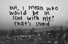 but, I mean who would be in love with me? that's stupid