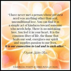 """""""I have never met a person whose greatest need was anything other than real, unconditional love. You can find it in a simple act of kindness toward someone who needs help. There is no mistaking love. You feel it in your heart. It is the common fiber of life, the flame that heals our soul, energizes our spirit and supplies passion to our lives. It is our connection to God and to each other.""""--Elizabeth Kubler-Ross"""