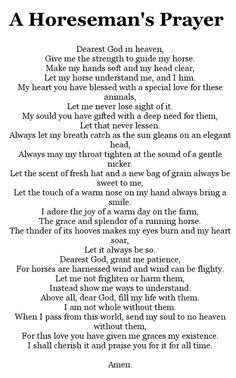 This is a tear jerker. This is prayer that I will now say every day before I go see my horse and I will say it to him and before I ride this will be the prayer I will say Horse Poems, Horse Riding Quotes, Horse Sayings, Equine Quotes, Equestrian Quotes, Equestrian Problems, Rodeo Quotes, Cowboy Quotes, Cowgirl Quote