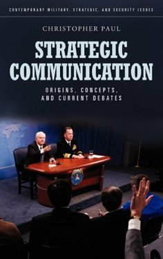 Strategic Communication: Origins, Concepts, and Current Debates (Contemporary Military, Strategic, and Security Issues)