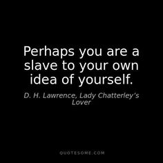 Perhaps you are a slave to your own idea of yourself.