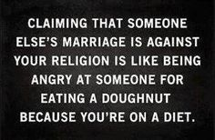 Claiming that someone else's marriage is against your religion is like being angry at someone for eating a doughnut because you're on a diet.