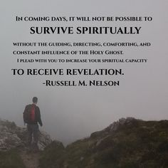 In coming days, it will not be possible to survive spiritually without the guiding, directing, comforting, and constant influence of the Holy Ghost. My beloved brothers and sisters, I plead with you to increase your spiritual capacity to receive revelation.