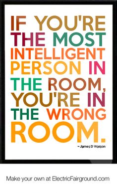 If you're the most intelligent person in the room, you're in the wrong room. {{well, this is definitely not me here at work. I'm good - lol}}