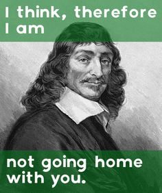 The Descartes. | Philosophical Rejection Lines For That Dude At The Bar