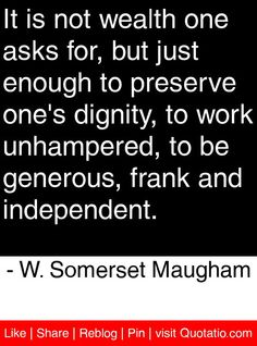 It is not wealth one asks for, but just enough to preserve one's dignity, to work unhampered, to be generous, frank and independent. - W. Somerset Maugham #quotes #quotations