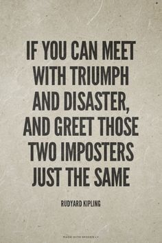 If you can meet with Triumph and Disaster, and greet those two imposters just the same - Rudyard Kipling | Mali made this with Spoken.ly