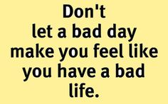 Don't let a #badday make you feel like you have a #badlife.