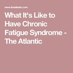 What It's Like to Have Chronic Fatigue Syndrome - The Atlantic