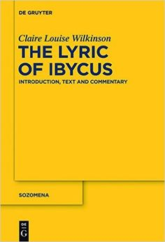 The lyric of Ibycus : introduction, text and commentary / Claire Louise Wilkinson - Berlin ; Boston : De Gruyter, cop. 2013