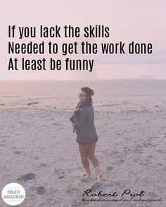 If you lack the skills needed to get the work done at least be funny.