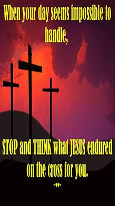... STOP and THINK what #JESUS endured on the #CROSS for you!!