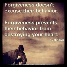 """Forgiveness doesn't excuse their behavior.  Forgiveness prevents their behavior from destroying your heart."""