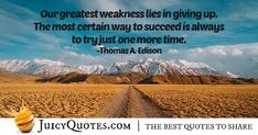 """""""Our greatest weakness lies in giving up. The most certain way to succeed is always to try just one more time. Career Quotes, Daily Quotes, Best Quotes, Never Too Late Quotes, Imagination Quotes, Jokes Quotes, Giving Up, Be Yourself Quotes, Picture Quotes"""