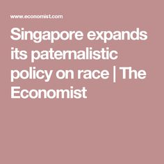 Singapore expands its paternalistic policy on race | The Economist