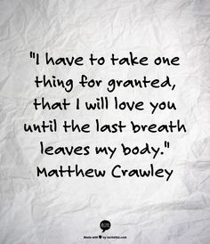 """""""I have to take one thing for granted, that I will love you until the last breath leaves my body.""""  Matthew Crawley"""