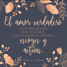 El amor verdadero no es casualidad, sino que crece, pues tú tomas el control, escoges y actúas. -Lynn G. Robbins  canalmormon.org/blog   Amor, Dios te ama, SUD, memes, Inspiración, Frases, Blog, Mormón