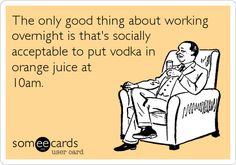 The only good thing about working overnight is that's socially acceptable to put vodka in orange juice at nursing night shift for sure Night Shift Problems, Night Shift Humor, Night Shift Nurse, Working Night Shift, Shift Work, Medical Humor, Nurse Humor, Way Of Life, The Life